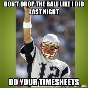 tom brady - don't drop the ball like I did last night Do your Timesheets