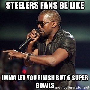 Kanye - Steelers fans be like imma let you finish but 6 super bowls