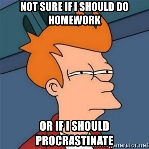 Not sure if troll - not sure if i should do homework or if i should procrastinate