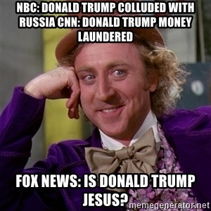 Willy Wonka - NBC: Donald Trump Colluded With Russia CNN: Donald Trump Money Laundered Fox News: Is Donald Trump Jesus?