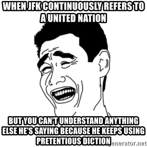 FU*CK THAT GUY - When JFK continuously refers to a united nation but you can't understand anything else he's saying because he keeps using pretentious diction
