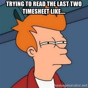 Not sure if troll - Trying to read the last two timesheet like....