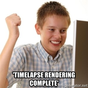 First Day on the internet kid - 'timelapse rendering complete'