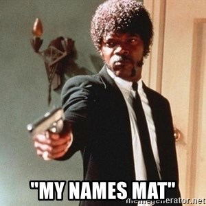 """I double dare you - """"my names mat"""""""