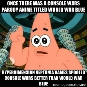 ugly barnacle patrick - Once there was a console wars parody anime titled World War Blue Hyperdimension Neptunia games spoofed Console Wars better than World War Blue