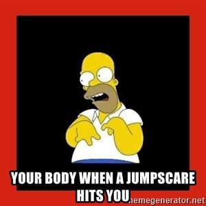 Homer retard - your body when a jumpscare hits you
