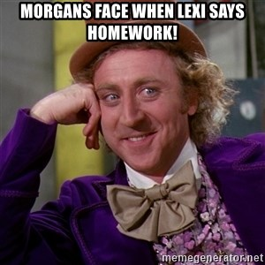 Willy Wonka - Morgans face when lexi says HOMEWORK!