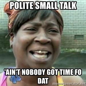 Ain't nobody got time fo dat so - polite small talk 'Ain't nobody got time fo dat