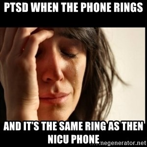 First World Problems - PTSD when the phone rings And it's the same ring as then nicu phone