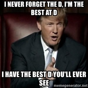 Donald Trump - I never forget the D, I'm the best at D I have the best D you'll ever see