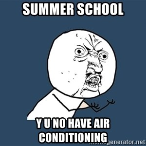 Y U No - Summer School Y U no have air conditioning