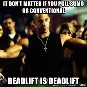 Dom Fast and Furious - It don't matter if you pull sumo or conventional Deadlift is Deadlift