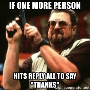 """john goodman - If one more person hits reply all to say """"thanks"""""""
