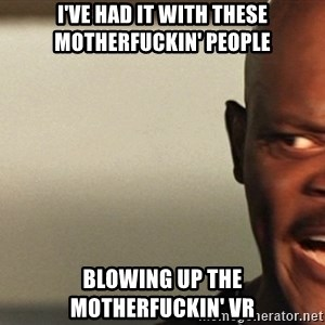 Snakes on a plane Samuel L Jackson - I've had it with these motherfuckin' people Blowing up the motherfuckin' VR