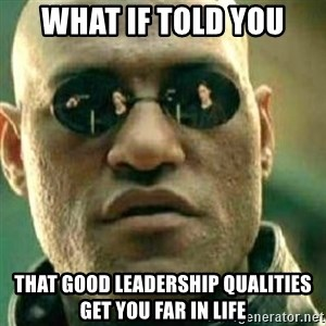 What If I Told You - What if told you that good leadership qualities get you far in life