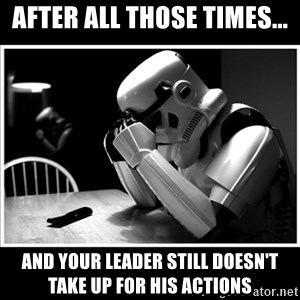 sad stormtrooper - After all those times... And your leader still doesn't take up for his actions
