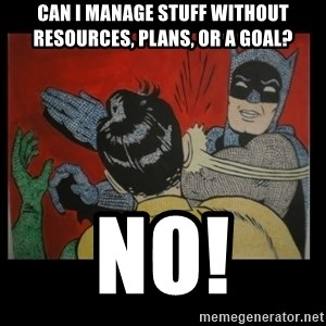 Batman Slappp - Can I manage stuff without resources, plans, or a goal? No!