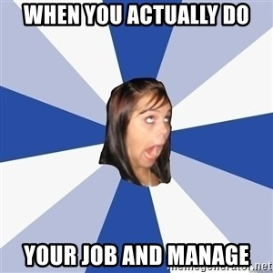 Annoying Facebook Girl - when you actually do your job and manage