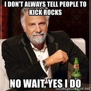 The Most Interesting Man In The World - I don't always tell people to kick rocks No wait, yes I do