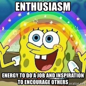Imagination - Enthusiasm  Energy to do a job and inspiration to encourage others