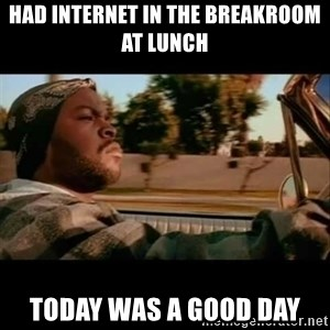 Ice Cube- Today was a Good day - Had internet in the breakroom at lunch Today was a good day