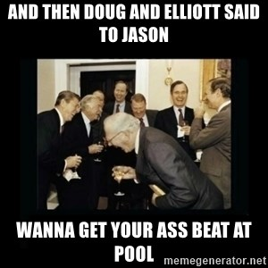 Rich Men Laughing - and then doug and elliott said to jason wanna get your ass beat at pool