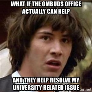 Conspiracy Keanu - What if the ombuds office actually can help and they help resolve my university related issue