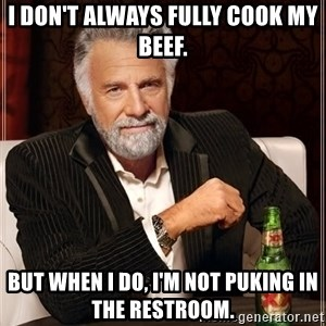 The Most Interesting Man In The World - I don't always fully cook my beef. But when I do, I'm not puking in the restroom.