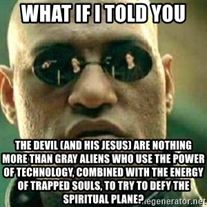 What If I Told You - What if I told you The devil (and his jesus) are nothing more than gray aliens who use the power of technology, combined with the energy of trapped souls, to try to defy the spiritual plane?
