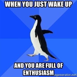 Socially Awkward Penguin - when you just wake up  and you are full of enthusiasm