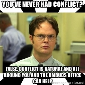 Dwight from the Office - you've never had conflict? false, conflict is natural and all around you and the ombuds office can help