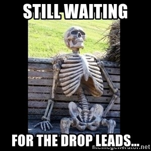 Still Waiting - Still waiting  for the drop leads...