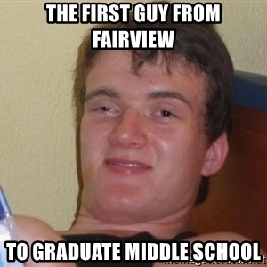 high/drunk guy - The first guy from fairview To graduate middle school