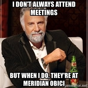 The Most Interesting Man In The World - I DON'T ALWAYS ATTEND MEETINGS BUT WHEN I DO, THEY'RE AT MERIDIAN OBICI