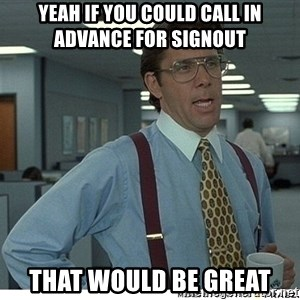 That would be great - Yeah if you could call in advance for signout That would be great