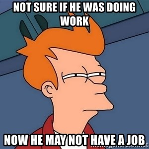 Futurama Fry - NOT SURE IF HE WAS DOING WORK NOW HE MAY NOT HAVE A JOB