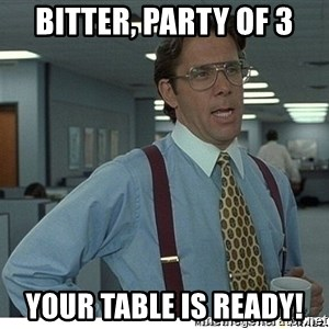 Yeah If You Could Just - Bitter, Party of 3 Your Table is ready!