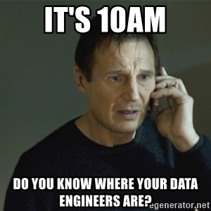 I don't know who you are... - It's 10am Do you know where your data engineers are?