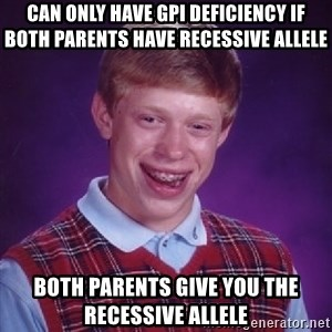 Bad Luck Brian - can only have gpi deficiency if both parents have recessive allele both parents give you the recessive allele