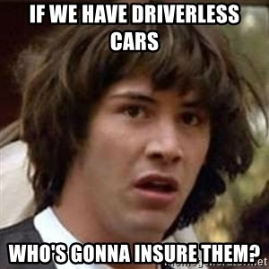 Conspiracy Keanu - If we have driverless cars  who's gonna insure them?