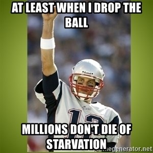 tom brady - At least when I drop the ball Millions don't die of starvation