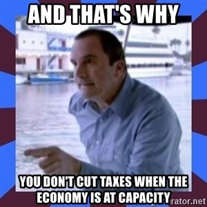 J walter weatherman - and that's why  you don't cut taxes when the economy is at capacity