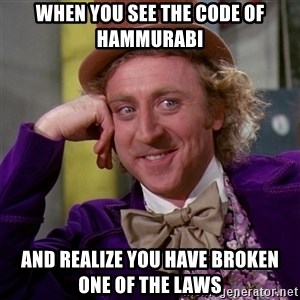 Willy Wonka - When you see the Code of Hammurabi And realize you have broken one of the laws