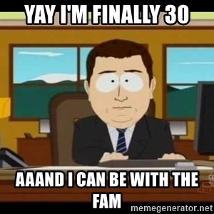Aand Its Gone - Yay i'm finally 30 aaand i can be with the fam