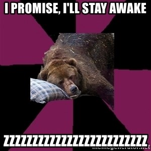 Sleep Disorder Grizzly - I promise, I'll stay awake ZZZZZZZZZZZZZZZZZZZZZZZZZ