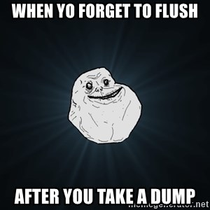 Forever Alone - when yo forget to flush after you take a dump