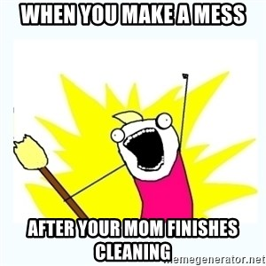 All the things - when you make a mess after your mom finishes cleaning