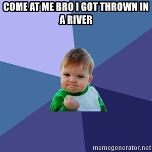 Success Kid - come at me bro i got thrown in a river