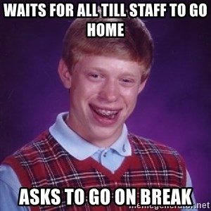 Bad Luck Brian - Waits for all till staff to go home Asks to go on break