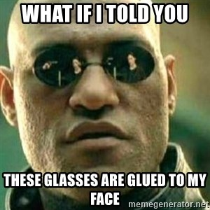 What If I Told You - What if i told you These glasses are glued to my face